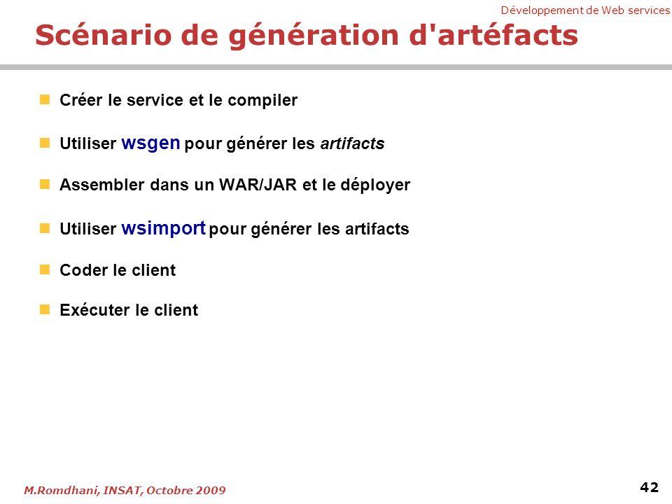 Développement de Web services 42 M.Romdhani, INSAT, Octobre 2009 Scénario de génération d artéfacts Créer le service et le compiler Utiliser wsgen pour générer les artifacts Assembler dans un WAR/JAR et le déployer Utiliser wsimport pour générer les artifacts Coder le client Exécuter le client