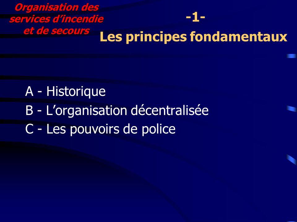 A - Historique B - Lorganisation décentralisée C - Les pouvoirs de police Organisation des services dincendie et de secours Les principes fondamentaux -1-