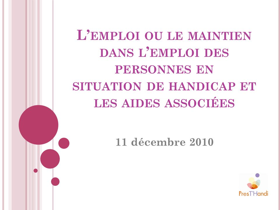 L EMPLOI OU LE MAINTIEN DANS L EMPLOI DES PERSONNES EN SITUATION DE HANDICAP ET LES AIDES ASSOCIÉES 11 décembre 2010