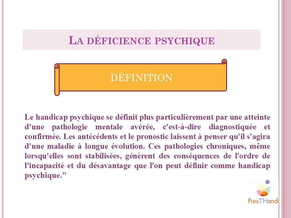 Le handicap psychique se définit plus particulièrement par une atteinte d'une pathologie mentale avérée, c'est-à-dire diagnostiquée et confirmée. Les