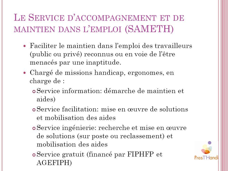 L E S ERVICE D ACCOMPAGNEMENT ET DE MAINTIEN DANS L EMPLOI (SAMETH) Faciliter le maintien dans lemploi des travailleurs (public ou privé) reconnus ou
