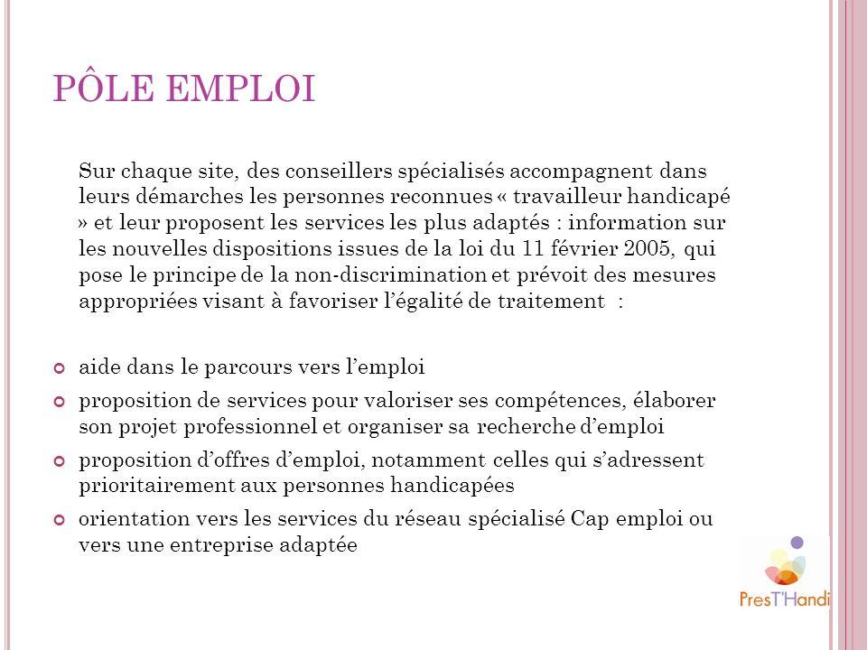 PÔLE EMPLOI Sur chaque site, des conseillers spécialisés accompagnent dans leurs démarches les personnes reconnues « travailleur handicapé » et leur p