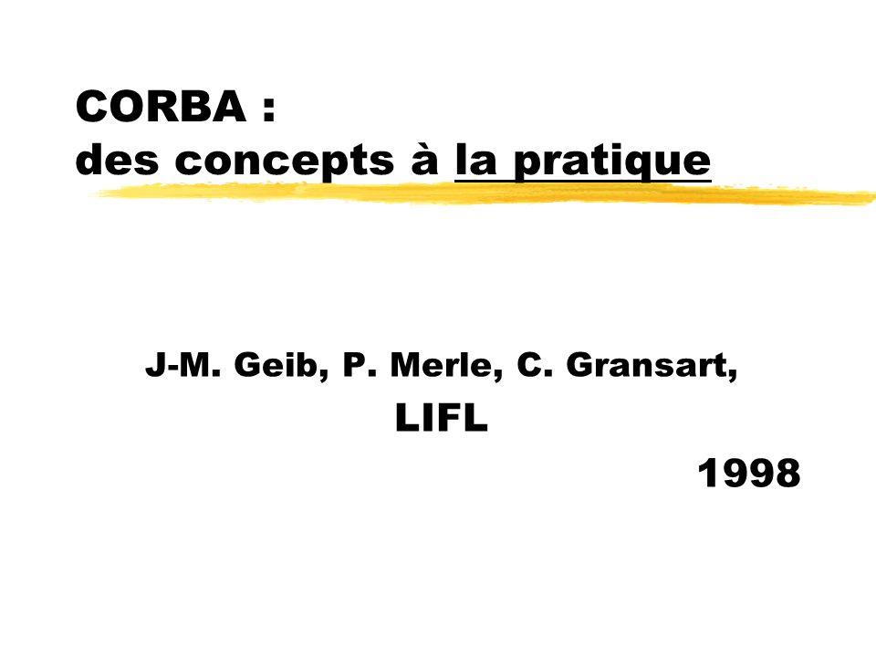 CORBA : des concepts à la pratique J-M. Geib, P. Merle, C. Gransart, LIFL 1998