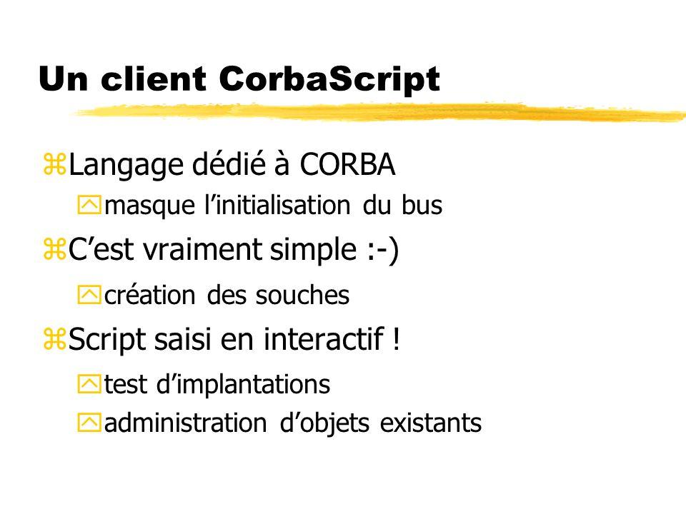 Un client CorbaScript zLangage dédié à CORBA ymasque linitialisation du bus zCest vraiment simple :-) ycréation des souches zScript saisi en interacti