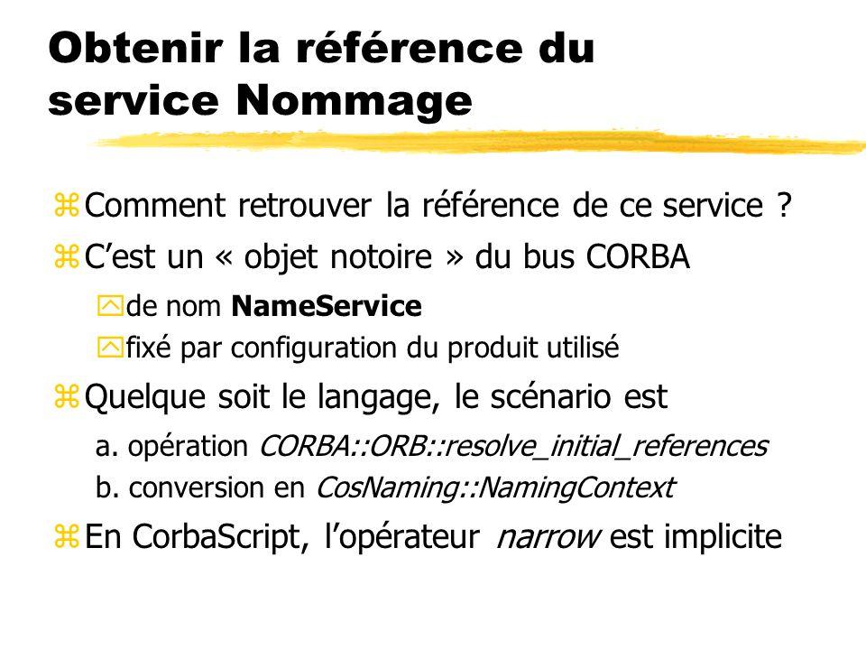 Obtenir la référence du service Nommage zComment retrouver la référence de ce service ? zCest un « objet notoire » du bus CORBA yde nom NameService yf