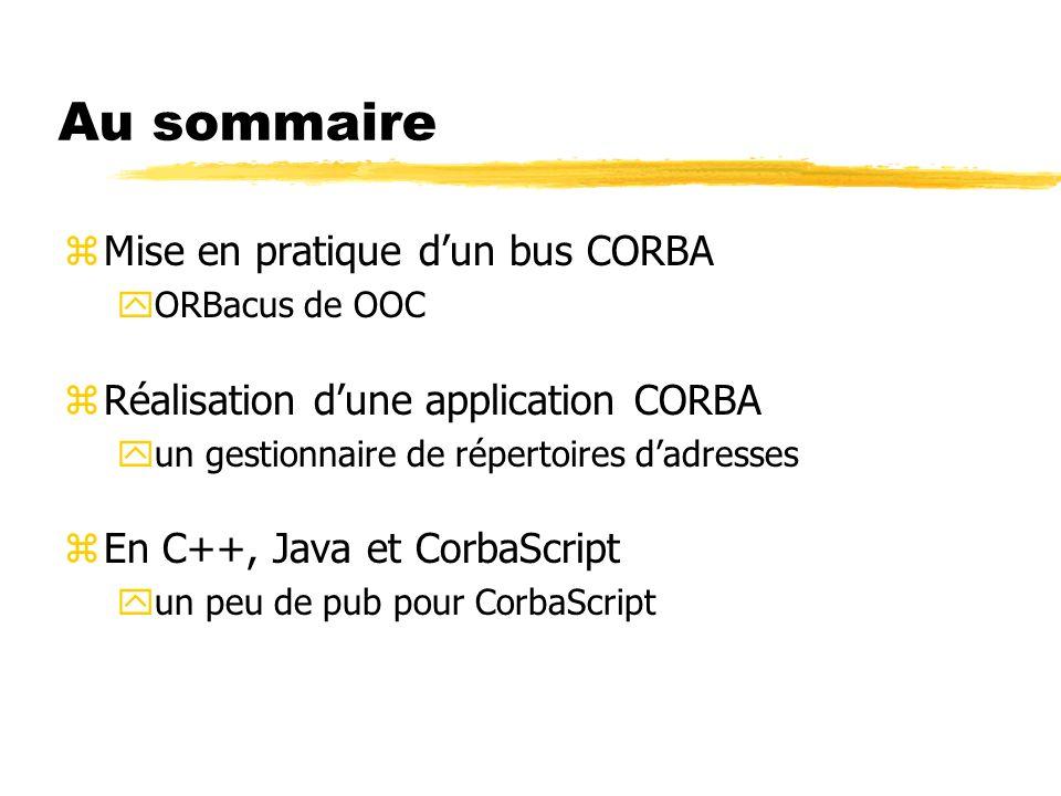 Au sommaire zMise en pratique dun bus CORBA yORBacus de OOC zRéalisation dune application CORBA yun gestionnaire de répertoires dadresses zEn C++, Jav