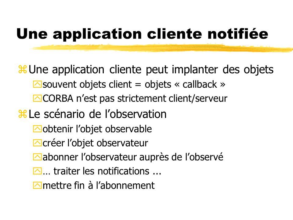 Une application cliente notifiée zUne application cliente peut implanter des objets ysouvent objets client = objets « callback » yCORBA nest pas stric