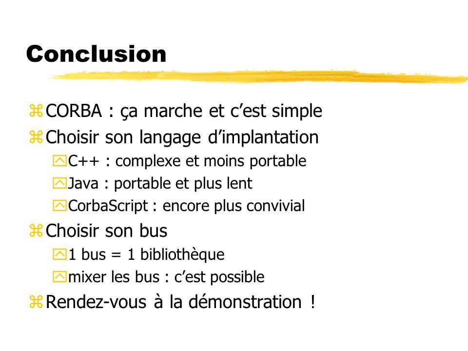 Conclusion zCORBA : ça marche et cest simple zChoisir son langage dimplantation yC++ : complexe et moins portable yJava : portable et plus lent yCorba