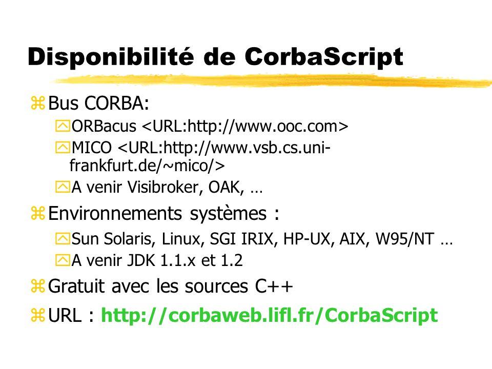 Disponibilité de CorbaScript zBus CORBA: yORBacus yMICO yA venir Visibroker, OAK, … zEnvironnements systèmes : ySun Solaris, Linux, SGI IRIX, HP-UX, A