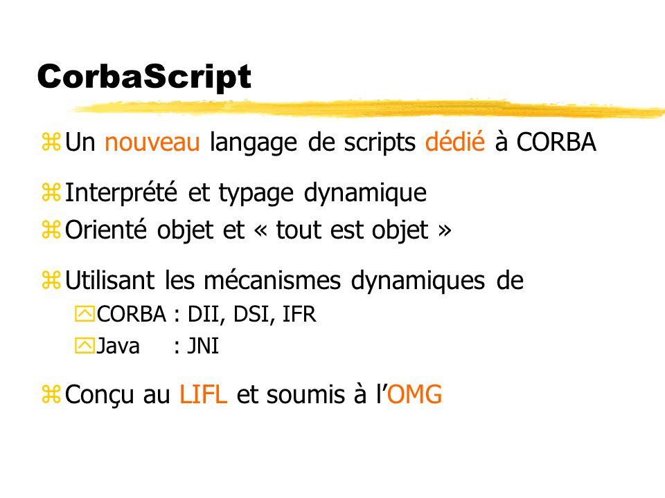 CorbaScript zUn nouveau langage de scripts dédié à CORBA zInterprété et typage dynamique zOrienté objet et « tout est objet » zUtilisant les mécanisme