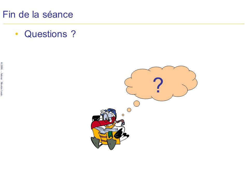 © 2006 – Auteur : Nicolas Louis Fin de la séance Questions ? ?