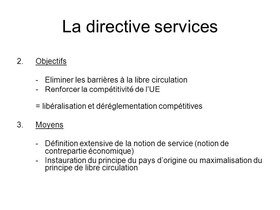 La directive services 2.Objectifs -Eliminer les barrières à la libre circulation -Renforcer la compétitivité de lUE = libéralisation et déréglementation compétitives 3.Moyens -Définition extensive de la notion de service (notion de contrepartie économique) -Instauration du principe du pays dorigine ou maximalisation du principe de libre circulation