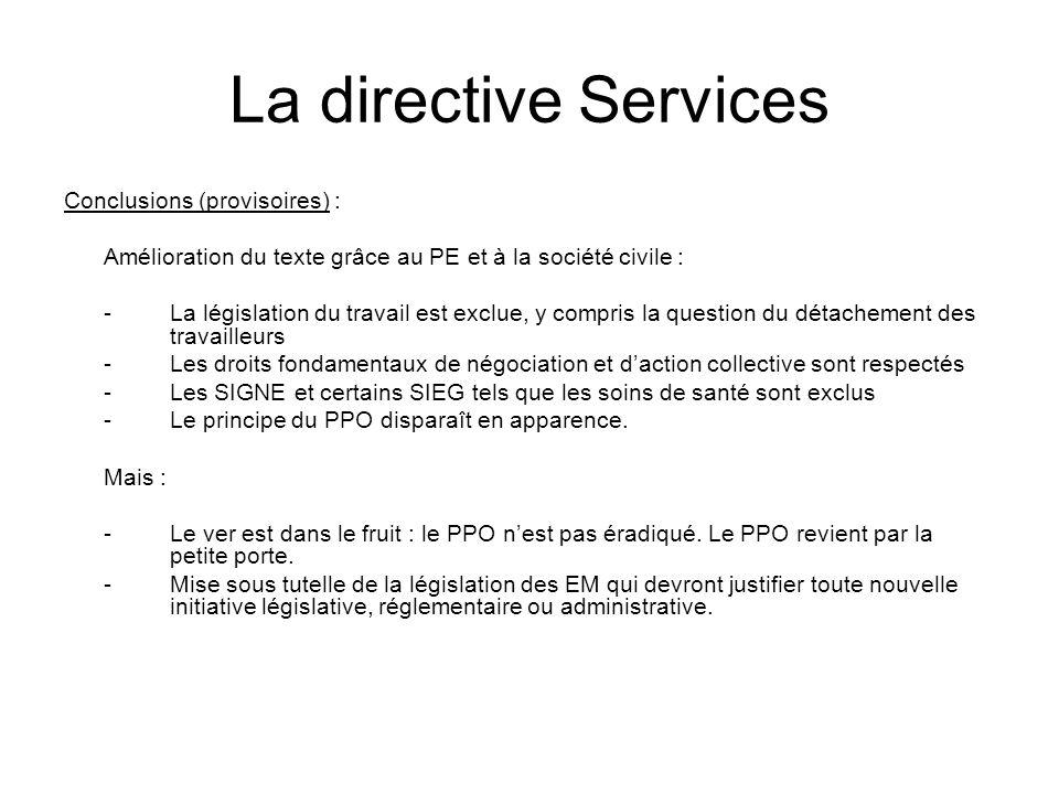 La directive Services Conclusions (provisoires) : Amélioration du texte grâce au PE et à la société civile : -La législation du travail est exclue, y compris la question du détachement des travailleurs -Les droits fondamentaux de négociation et daction collective sont respectés -Les SIGNE et certains SIEG tels que les soins de santé sont exclus -Le principe du PPO disparaît en apparence.