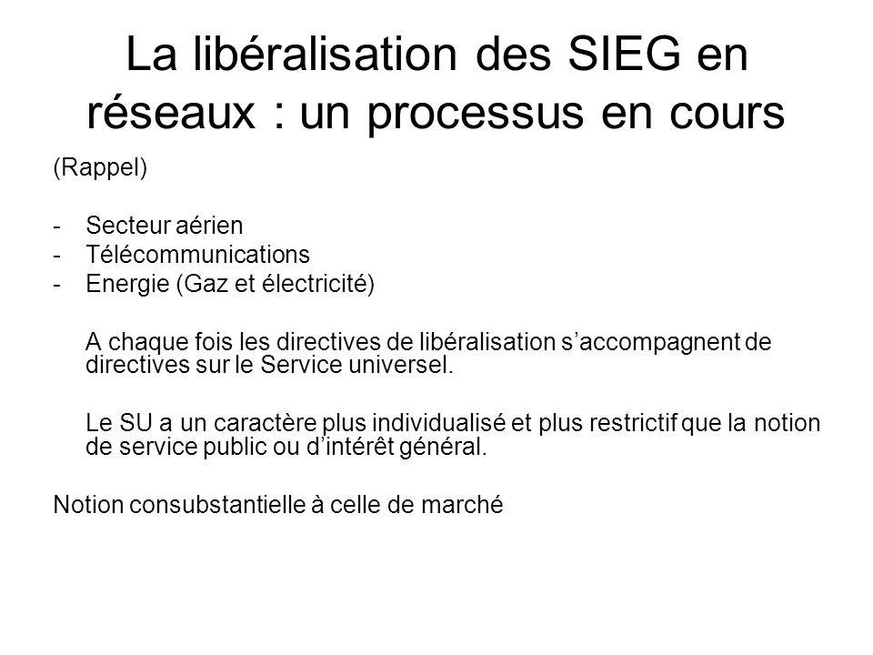 La libéralisation des SIEG en réseaux : un processus en cours (Rappel) -Secteur aérien -Télécommunications -Energie (Gaz et électricité) A chaque fois les directives de libéralisation saccompagnent de directives sur le Service universel.