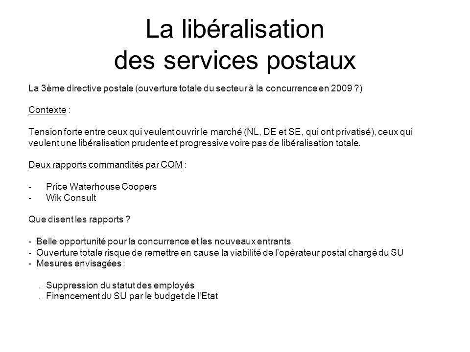 La libéralisation des services postaux La 3ème directive postale (ouverture totale du secteur à la concurrence en 2009 ?) Contexte : Tension forte entre ceux qui veulent ouvrir le marché (NL, DE et SE, qui ont privatisé), ceux qui veulent une libéralisation prudente et progressive voire pas de libéralisation totale.