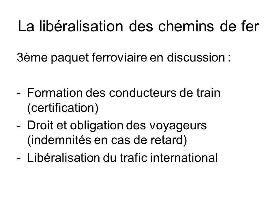 La libéralisation des chemins de fer 3ème paquet ferroviaire en discussion : -Formation des conducteurs de train (certification) -Droit et obligation des voyageurs (indemnités en cas de retard) -Libéralisation du trafic international