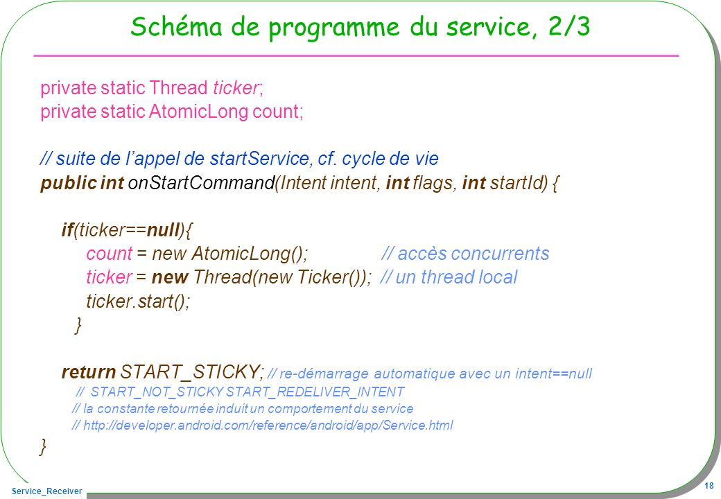 Service_Receiver 18 Schéma de programme du service, 2/3 private static Thread ticker; private static AtomicLong count; // suite de lappel de startService, cf.