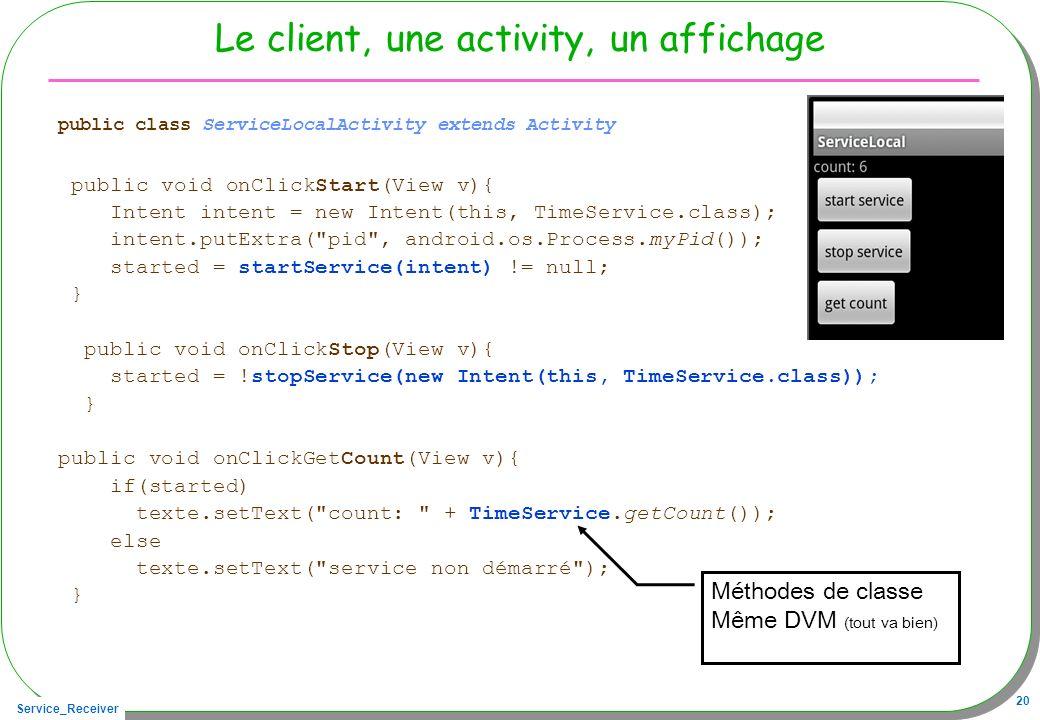 Service_Receiver 20 Le client, une activity, un affichage public class ServiceLocalActivity extends Activity public void onClickStart(View v){ Intent intent = new Intent(this, TimeService.class); intent.putExtra( pid , android.os.Process.myPid()); started = startService(intent) != null; } public void onClickStop(View v){ started = !stopService(new Intent(this, TimeService.class)); } public void onClickGetCount(View v){ if(started) texte.setText( count: + TimeService.getCount()); else texte.setText( service non démarré ); } Méthodes de classe Même DVM (tout va bien)