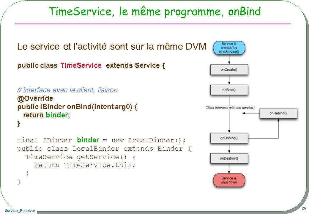 Service_Receiver 26 TimeService, le même programme, onBind Le service et lactivité sont sur la même DVM public class TimeService extends Service { // interface avec le client, liaison @Override public IBinder onBind(Intent arg0) { return binder; } final IBinder binder = new LocalBinder(); public class LocalBinder extends Binder { TimeService getService() { return TimeService.this; }