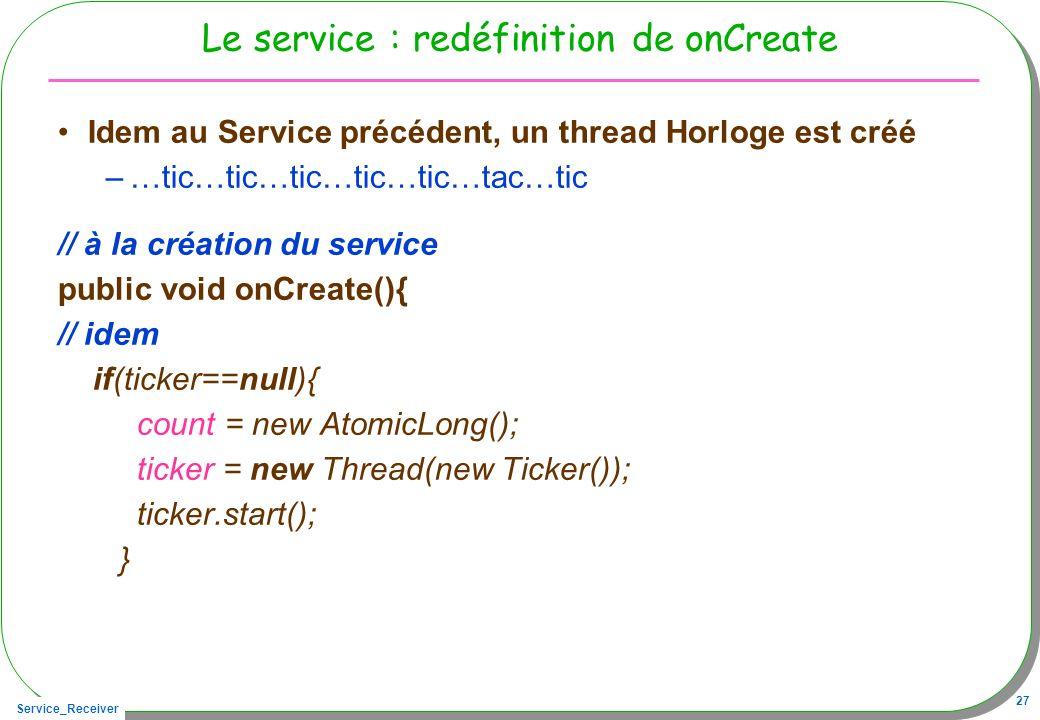 Service_Receiver 27 Le service : redéfinition de onCreate Idem au Service précédent, un thread Horloge est créé –…tic…tic…tic…tic…tic…tac…tic // à la création du service public void onCreate(){ // idem if(ticker==null){ count = new AtomicLong(); ticker = new Thread(new Ticker()); ticker.start(); }