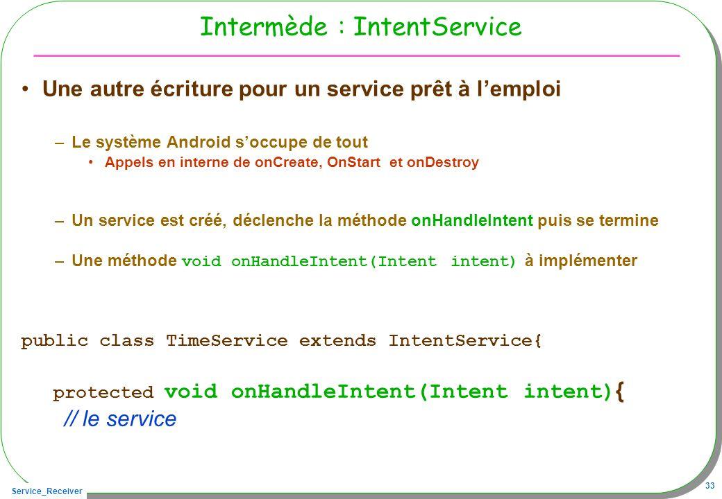 Service_Receiver 33 Intermède : IntentService Une autre écriture pour un service prêt à lemploi –Le système Android soccupe de tout Appels en interne de onCreate, OnStart et onDestroy –Un service est créé, déclenche la méthode onHandleIntent puis se termine –Une méthode void onHandleIntent(Intent intent) à implémenter public class TimeService extends IntentService{ protected void onHandleIntent(Intent intent) { // le service