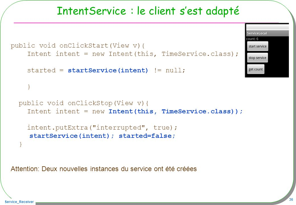 Service_Receiver 36 IntentService : le client sest adapté public void onClickStart(View v){ Intent intent = new Intent(this, TimeService.class); started = startService(intent) != null; } public void onClickStop(View v){ Intent intent = new Intent(this, TimeService.class)); intent.putExtra( interrupted , true); startService(intent); started=false; } Attention: Deux nouvelles instances du service ont été créées