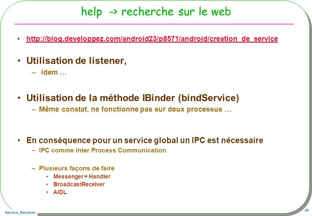 Service_Receiver 40 help -> recherche sur le web http://blog.developpez.com/android23/p8571/android/creation_de_service Utilisation de listener, – idem … Utilisation de la méthode IBinder (bindService) –Même constat, ne fonctionne pas sur deux processus … En conséquence pour un service global un IPC est nécessaire –IPC comme Inter Process Communication –Plusieurs façons de faire Messenger + Handler BroadcastReceiver AIDL