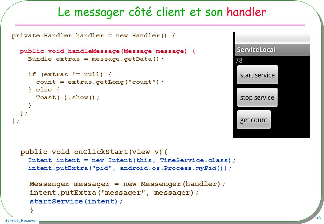 Service_Receiver 46 Le messager côté client et son handler private Handler handler = new Handler() { public void handleMessage(Message message) { Bundle extras = message.getData(); if (extras != null) { count = extras.getLong( count ); } else { Toast(…).show(); } }; public void onClickStart(View v){ Intent intent = new Intent(this, TimeService.class); intent.putExtra( pid , android.os.Process.myPid()); Messenger messager = new Messenger(handler); intent.putExtra( messager , messager); startService(intent); }