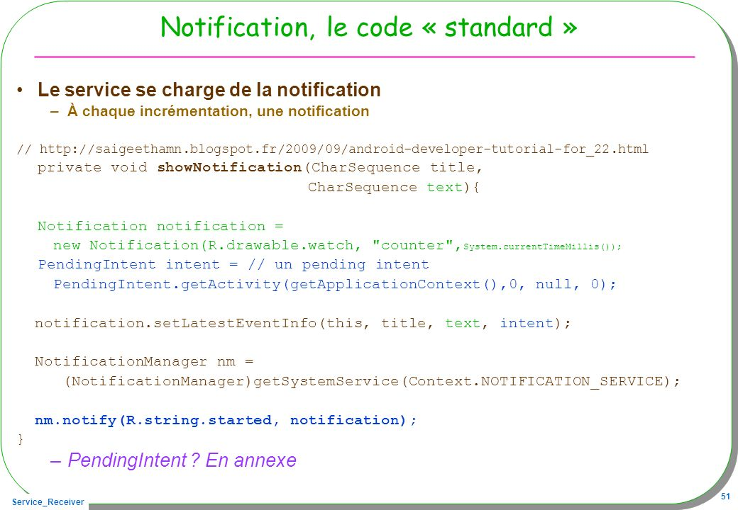 Service_Receiver 51 Notification, le code « standard » Le service se charge de la notification –À chaque incrémentation, une notification // http://saigeethamn.blogspot.fr/2009/09/android-developer-tutorial-for_22.html private void showNotification(CharSequence title, CharSequence text){ Notification notification = new Notification(R.drawable.watch, counter , System.currentTimeMillis()); PendingIntent intent = // un pending intent PendingIntent.getActivity(getApplicationContext(),0, null, 0); notification.setLatestEventInfo(this, title, text, intent); NotificationManager nm = (NotificationManager)getSystemService(Context.NOTIFICATION_SERVICE); nm.notify(R.string.started, notification); } –PendingIntent .