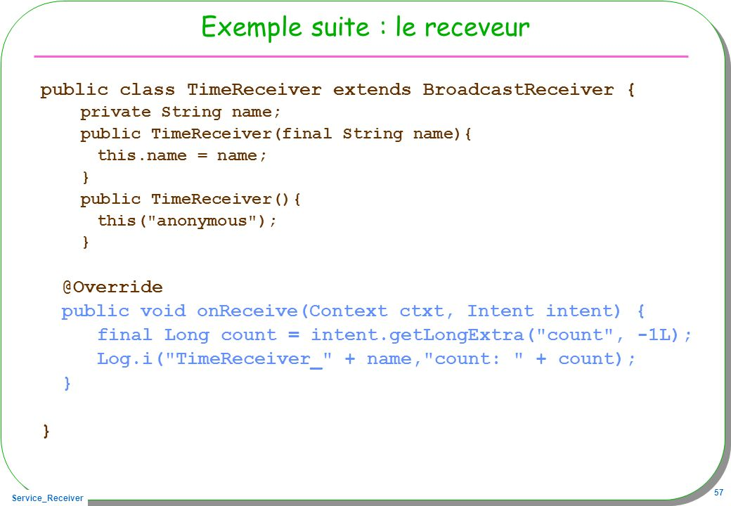 Service_Receiver 57 Exemple suite : le receveur public class TimeReceiver extends BroadcastReceiver { private String name; public TimeReceiver(final S