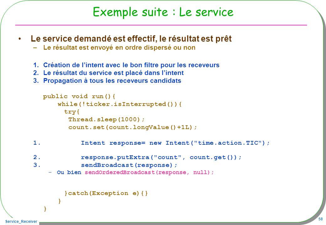 Service_Receiver 58 Exemple suite : Le service Le service demandé est effectif, le résultat est prêt –Le résultat est envoyé en ordre dispersé ou non 1.Création de lintent avec le bon filtre pour les receveurs 2.Le résultat du service est placé dans lintent 3.Propagation à tous les receveurs candidats public void run(){ while(!ticker.isInterrupted()){ try{ Thread.sleep(1000); count.set(count.longValue()+1L); 1.