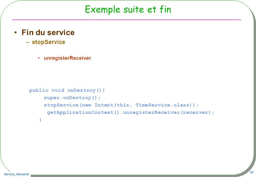 Service_Receiver 59 Exemple suite et fin Fin du service –stopService unregisterReceiver public void onDestroy(){ super.onDestroy(); stopService(new In