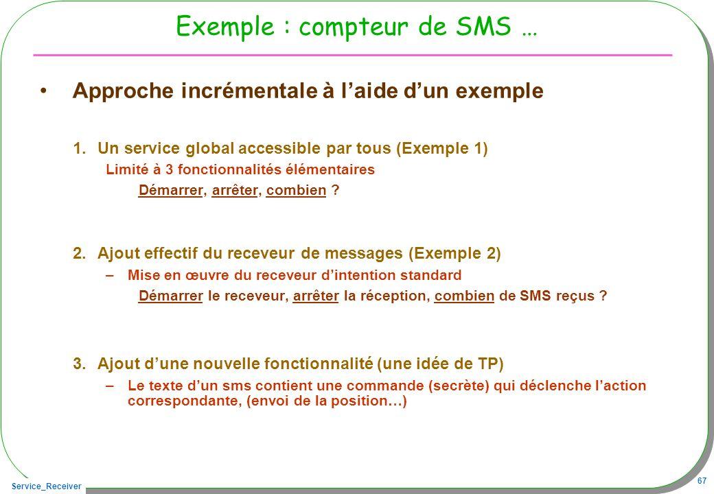 Service_Receiver 67 Exemple : compteur de SMS … Approche incrémentale à laide dun exemple 1.Un service global accessible par tous (Exemple 1) Limité à 3 fonctionnalités élémentaires Démarrer, arrêter, combien .