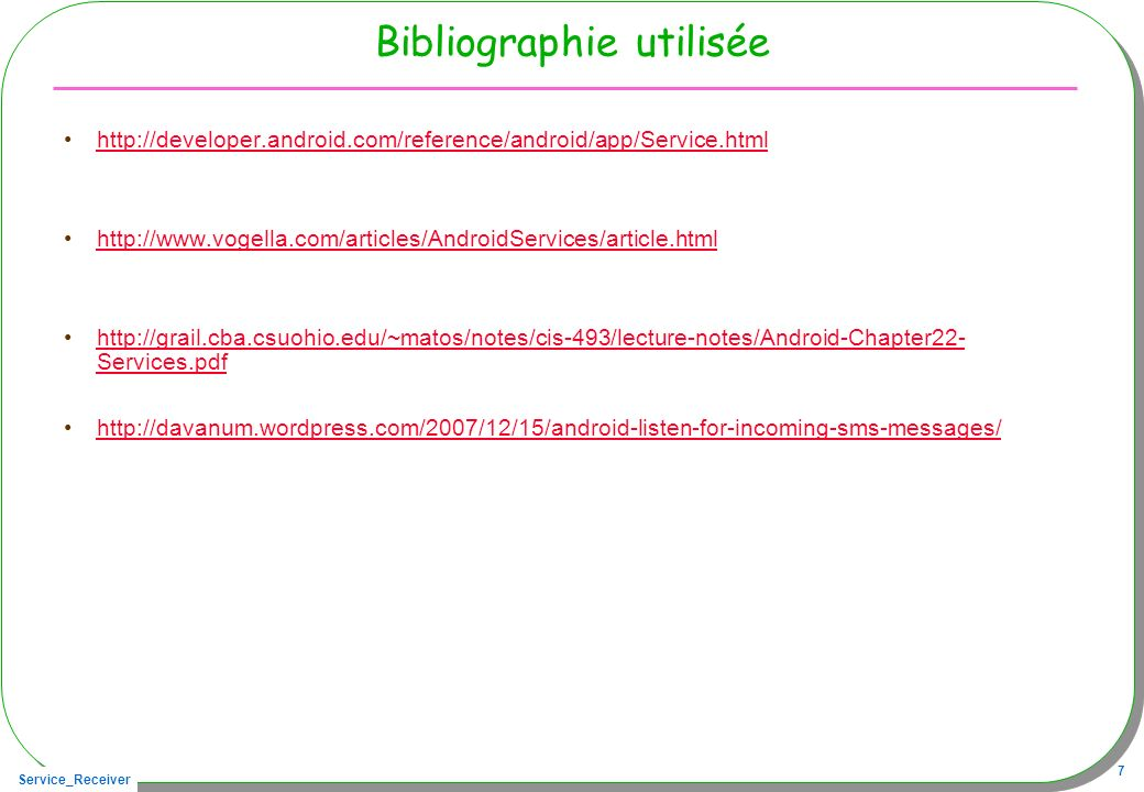 Service_Receiver 7 Bibliographie utilisée http://developer.android.com/reference/android/app/Service.html http://www.vogella.com/articles/AndroidServices/article.html http://grail.cba.csuohio.edu/~matos/notes/cis-493/lecture-notes/Android-Chapter22- Services.pdfhttp://grail.cba.csuohio.edu/~matos/notes/cis-493/lecture-notes/Android-Chapter22- Services.pdf http://davanum.wordpress.com/2007/12/15/android-listen-for-incoming-sms-messages/