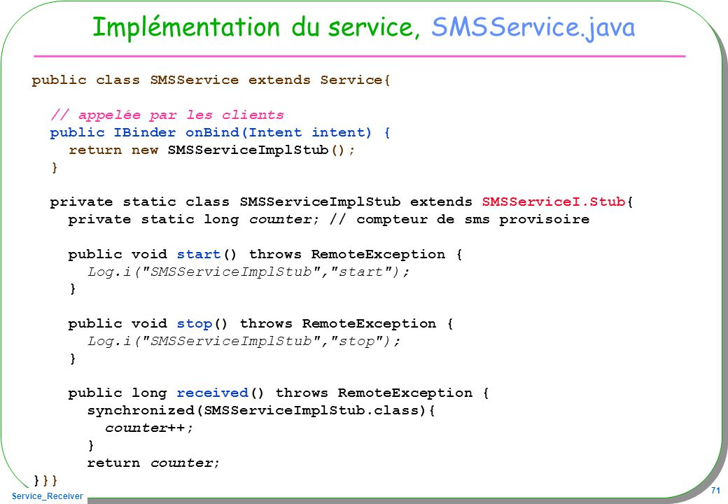Service_Receiver 71 Implémentation du service, SMSService.java public class SMSService extends Service{ // appelée par les clients public IBinder onBind(Intent intent) { return new SMSServiceImplStub(); } private static class SMSServiceImplStub extends SMSServiceI.Stub{ private static long counter; // compteur de sms provisoire public void start() throws RemoteException { Log.i( SMSServiceImplStub , start ); } public void stop() throws RemoteException { Log.i( SMSServiceImplStub , stop ); } public long received() throws RemoteException { synchronized(SMSServiceImplStub.class){ counter++; } return counter; }}}