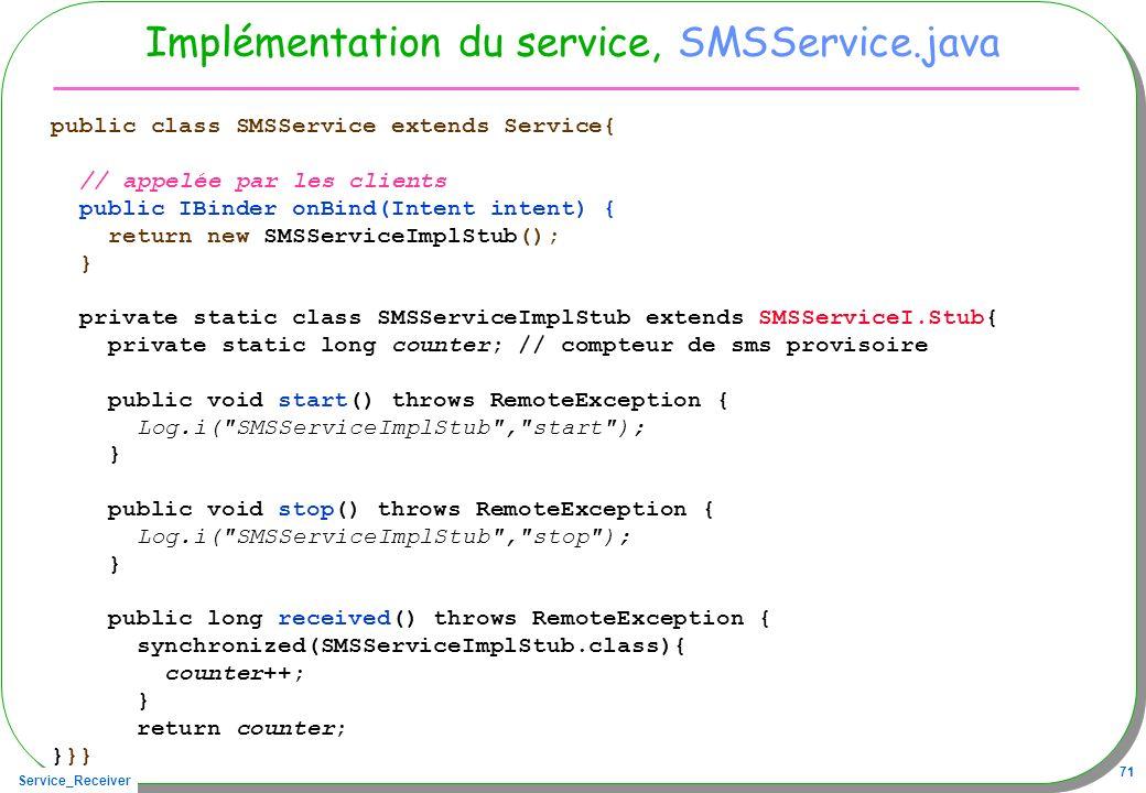 Service_Receiver 71 Implémentation du service, SMSService.java public class SMSService extends Service{ // appelée par les clients public IBinder onBi