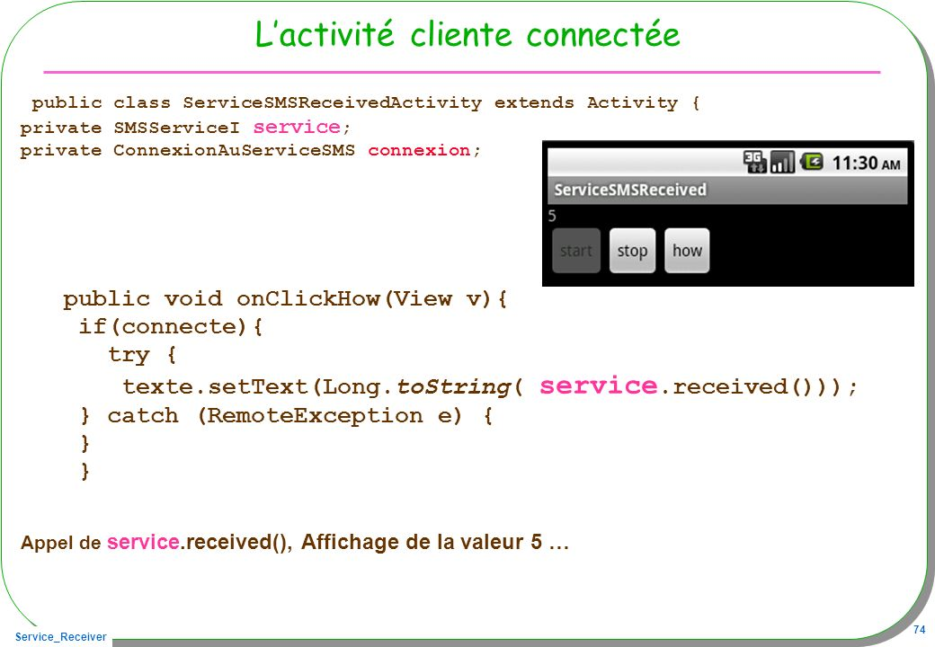 Service_Receiver 74 Lactivité cliente connectée public class ServiceSMSReceivedActivity extends Activity { private SMSServiceI service ; private Conne