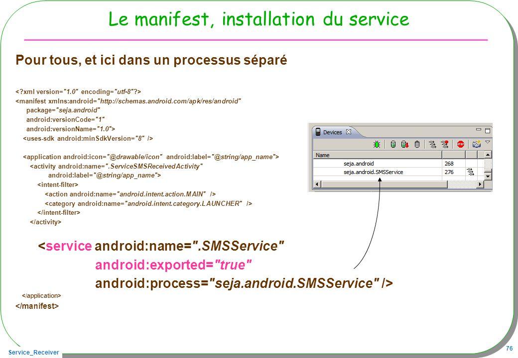 Service_Receiver 76 Le manifest, installation du service Pour tous, et ici dans un processus séparé <manifest xmlns:android= http://schemas.android.com/apk/res/android package= seja.android android:versionCode= 1 android:versionName= 1.0 > <activity android:name= .ServiceSMSReceivedActivity android:label= @string/app_name > <service android:name= .SMSService android:exported= true android:process= seja.android.SMSService />