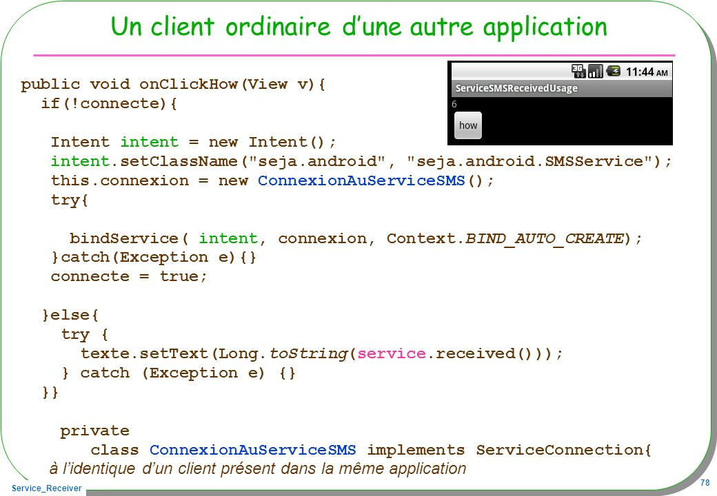 Service_Receiver 78 Un client ordinaire dune autre application public void onClickHow(View v){ if(!connecte){ Intent intent = new Intent(); intent.setClassName( seja.android , seja.android.SMSService ); this.connexion = new ConnexionAuServiceSMS(); try{ bindService( intent, connexion, Context.BIND_AUTO_CREATE); }catch(Exception e){} connecte = true; }else{ try { texte.setText(Long.toString(service.received())); } catch (Exception e) {} }} private class ConnexionAuServiceSMS implements ServiceConnection{ à lidentique dun client présent dans la même application