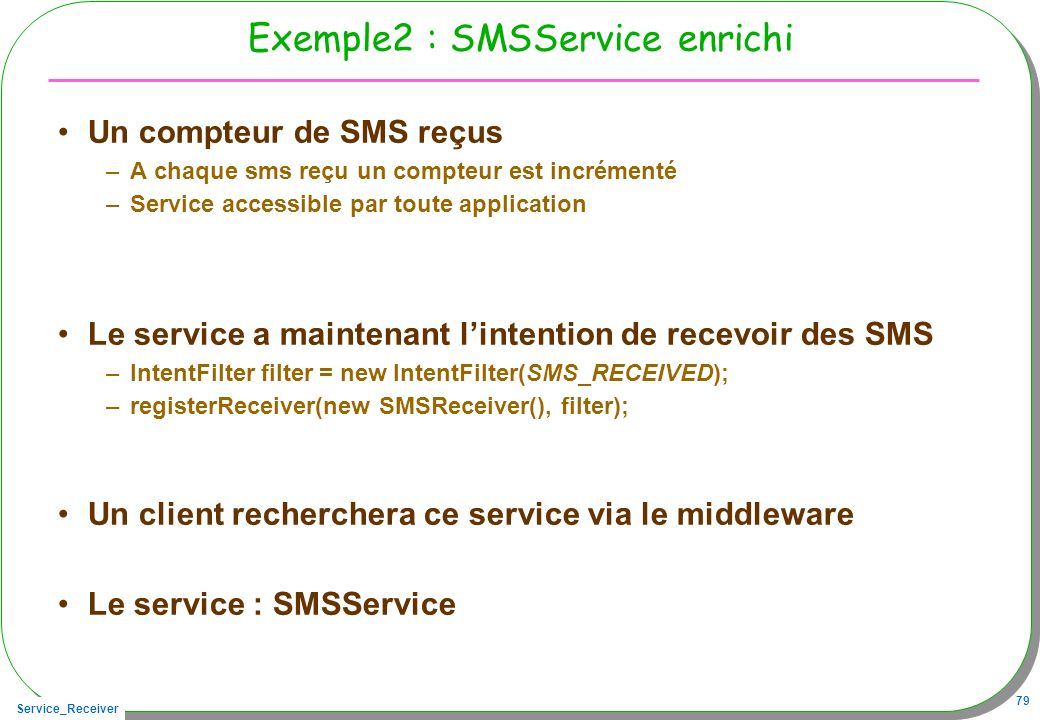 Service_Receiver 79 Exemple2 : SMSService enrichi Un compteur de SMS reçus –A chaque sms reçu un compteur est incrémenté –Service accessible par toute application Le service a maintenant lintention de recevoir des SMS –IntentFilter filter = new IntentFilter(SMS_RECEIVED); –registerReceiver(new SMSReceiver(), filter); Un client recherchera ce service via le middleware Le service : SMSService