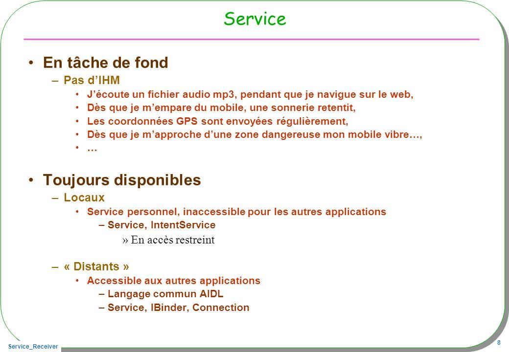 Service_Receiver 8 Service En tâche de fond –Pas dIHM Jécoute un fichier audio mp3, pendant que je navigue sur le web, Dès que je mempare du mobile, une sonnerie retentit, Les coordonnées GPS sont envoyées régulièrement, Dès que je mapproche dune zone dangereuse mon mobile vibre…, … Toujours disponibles –Locaux Service personnel, inaccessible pour les autres applications –Service, IntentService »En accès restreint –« Distants » Accessible aux autres applications –Langage commun AIDL –Service, IBinder, Connection
