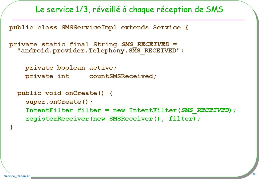 Service_Receiver 80 Le service 1/3, réveillé à chaque réception de SMS public class SMSServiceImpl extends Service { private static final String SMS_R