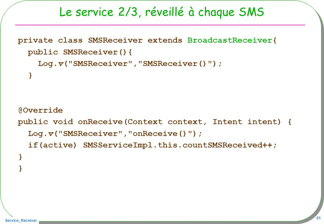 Service_Receiver 81 Le service 2/3, réveillé à chaque SMS private class SMSReceiver extends BroadcastReceiver{ public SMSReceiver(){ Log.v( SMSReceiver , SMSReceiver() ); } @Override public void onReceive(Context context, Intent intent) { Log.v( SMSReceiver , onReceive() ); if(active) SMSServiceImpl.this.countSMSReceived++; }