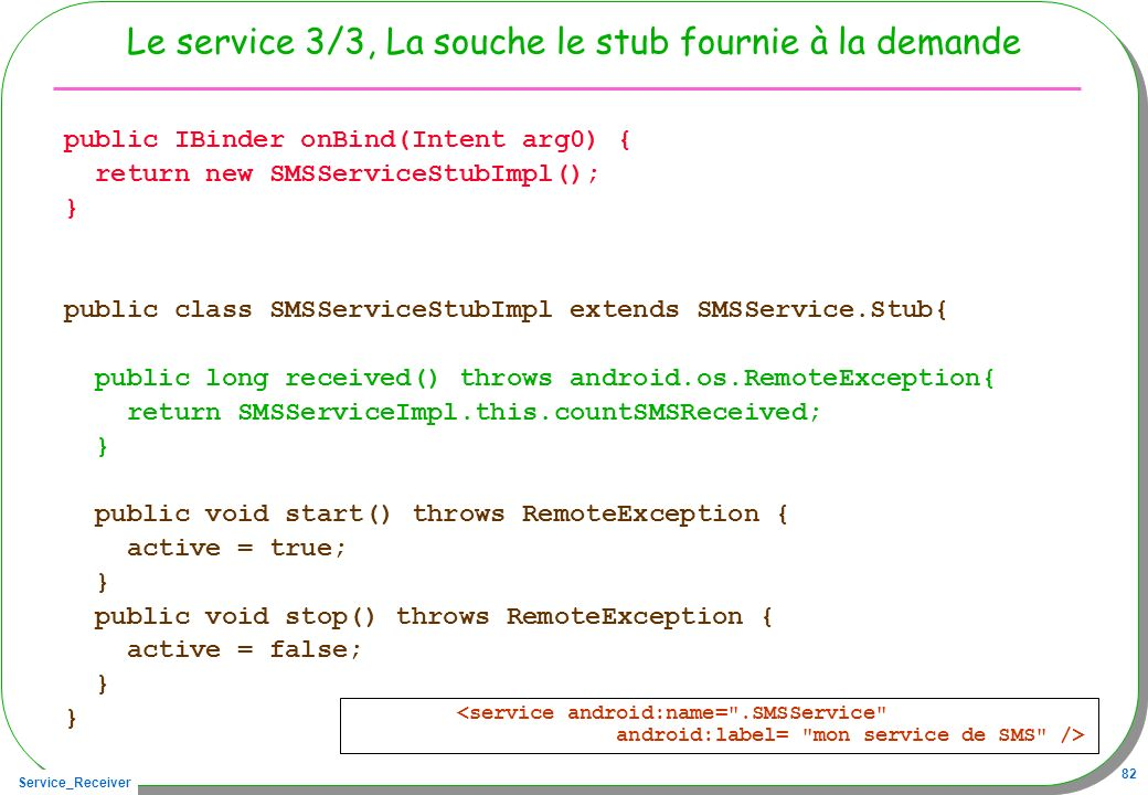 Service_Receiver 82 Le service 3/3, La souche le stub fournie à la demande public IBinder onBind(Intent arg0) { return new SMSServiceStubImpl(); } public class SMSServiceStubImpl extends SMSService.Stub{ public long received() throws android.os.RemoteException{ return SMSServiceImpl.this.countSMSReceived; } public void start() throws RemoteException { active = true; } public void stop() throws RemoteException { active = false; }