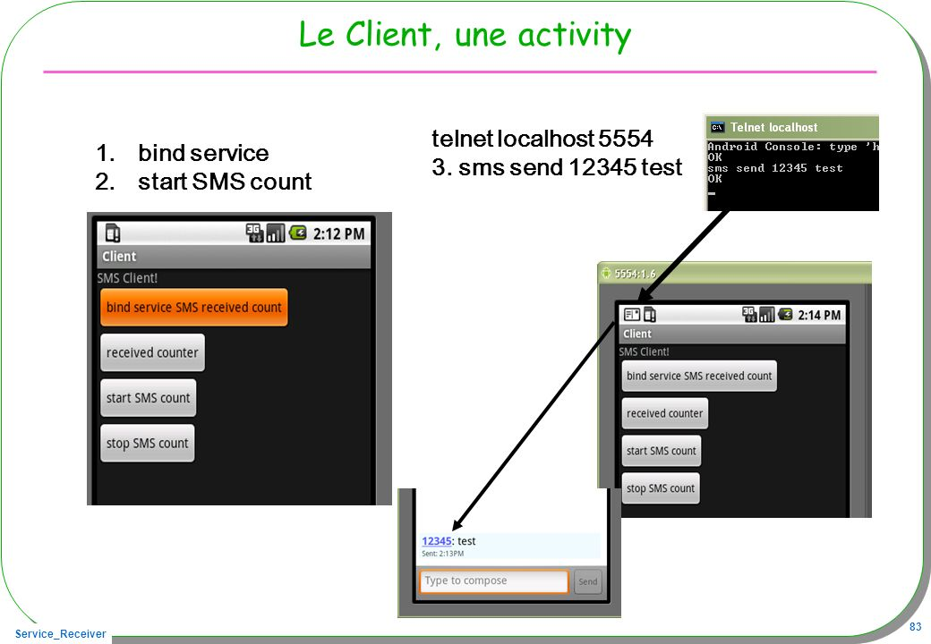 Service_Receiver 83 Le Client, une activity 1.bind service 2.start SMS count telnet localhost 5554 3. sms send 12345 test