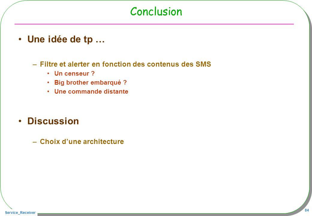 Service_Receiver 84 Conclusion Une idée de tp … –Filtre et alerter en fonction des contenus des SMS Un censeur .