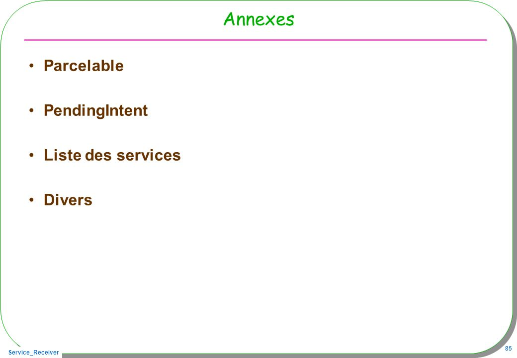 Service_Receiver 85 Annexes Parcelable PendingIntent Liste des services Divers