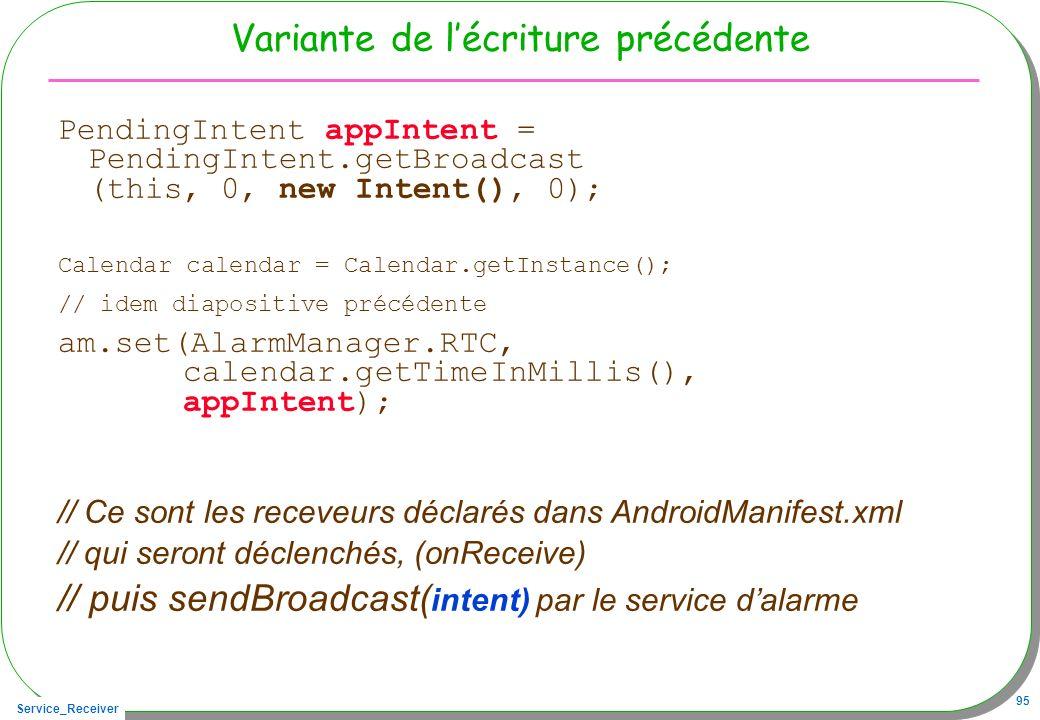 Service_Receiver 95 Variante de lécriture précédente PendingIntent appIntent = PendingIntent.getBroadcast (this, 0, new Intent(), 0); Calendar calendar = Calendar.getInstance(); // idem diapositive précédente am.set(AlarmManager.RTC, calendar.getTimeInMillis(), appIntent); // Ce sont les receveurs déclarés dans AndroidManifest.xml // qui seront déclenchés, (onReceive) // puis sendBroadcast( intent) par le service dalarme
