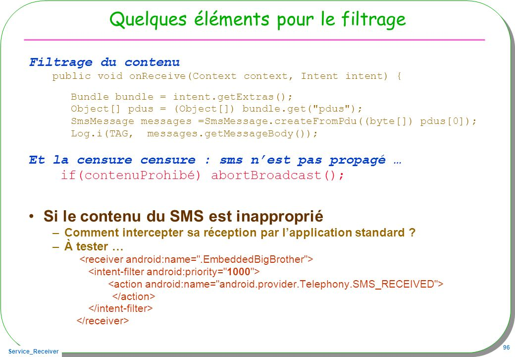 Service_Receiver 96 Quelques éléments pour le filtrage Filtrage du contenu public void onReceive(Context context, Intent intent) { Bundle bundle = intent.getExtras(); Object[] pdus = (Object[]) bundle.get( pdus ); SmsMessage messages =SmsMessage.createFromPdu((byte[]) pdus[0]); Log.i(TAG, messages.getMessageBody()); Et la censure censure : sms nest pas propagé … if(contenuProhibé) abortBroadcast(); Si le contenu du SMS est inapproprié –Comment intercepter sa réception par lapplication standard .