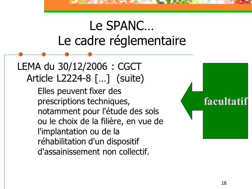 16 Le SPANC… Le cadre réglementaire LEMA du 30/12/2006 : CGCT Article L2224-8 […] (suite) Elles peuvent fixer des prescriptions techniques, notamment